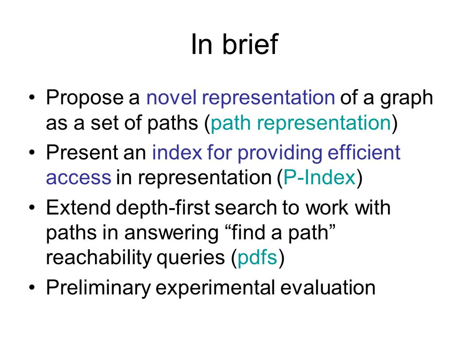 In brief Propose a novel representation of a graph as a set of paths (path representation) Present an index for providing efficient access in representation (P-Index) Extend depth-first search to work with paths in answering find a path reachability queries (pdfs) Preliminary experimental evaluation