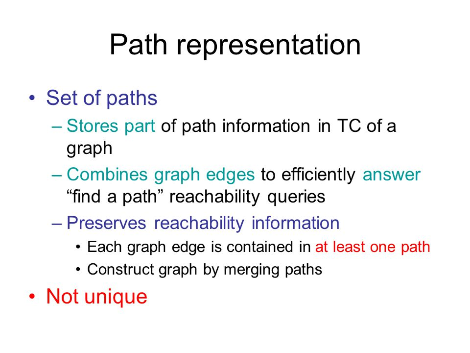Path representation Set of paths –Stores part of path information in TC of a graph –Combines graph edges to efficiently answer find a path reachability queries –Preserves reachability information Each graph edge is contained in at least one path Construct graph by merging paths Not unique