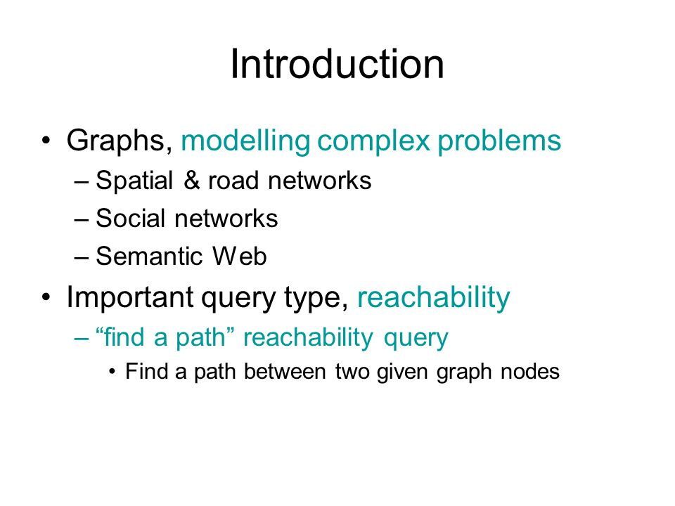 Introduction Graphs, modelling complex problems –Spatial & road networks –Social networks –Semantic Web Important query type, reachability – find a path reachability query Find a path between two given graph nodes