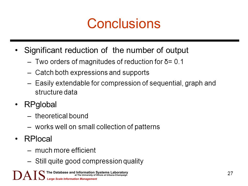 27 Conclusions Significant reduction of the number of output –Two orders of magnitudes of reduction for δ= 0.1 –Catch both expressions and supports –Easily extendable for compression of sequential, graph and structure data RPglobal –theoretical bound –works well on small collection of patterns RPlocal –much more efficient –Still quite good compression quality