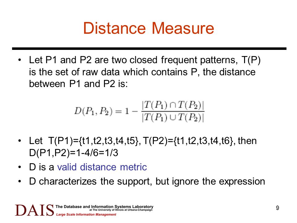 9 Distance Measure Let P1 and P2 are two closed frequent patterns, T(P) is the set of raw data which contains P, the distance between P1 and P2 is: Let T(P1)={t1,t2,t3,t4,t5}, T(P2)={t1,t2,t3,t4,t6}, then D(P1,P2)=1-4/6=1/3 D is a valid distance metric D characterizes the support, but ignore the expression