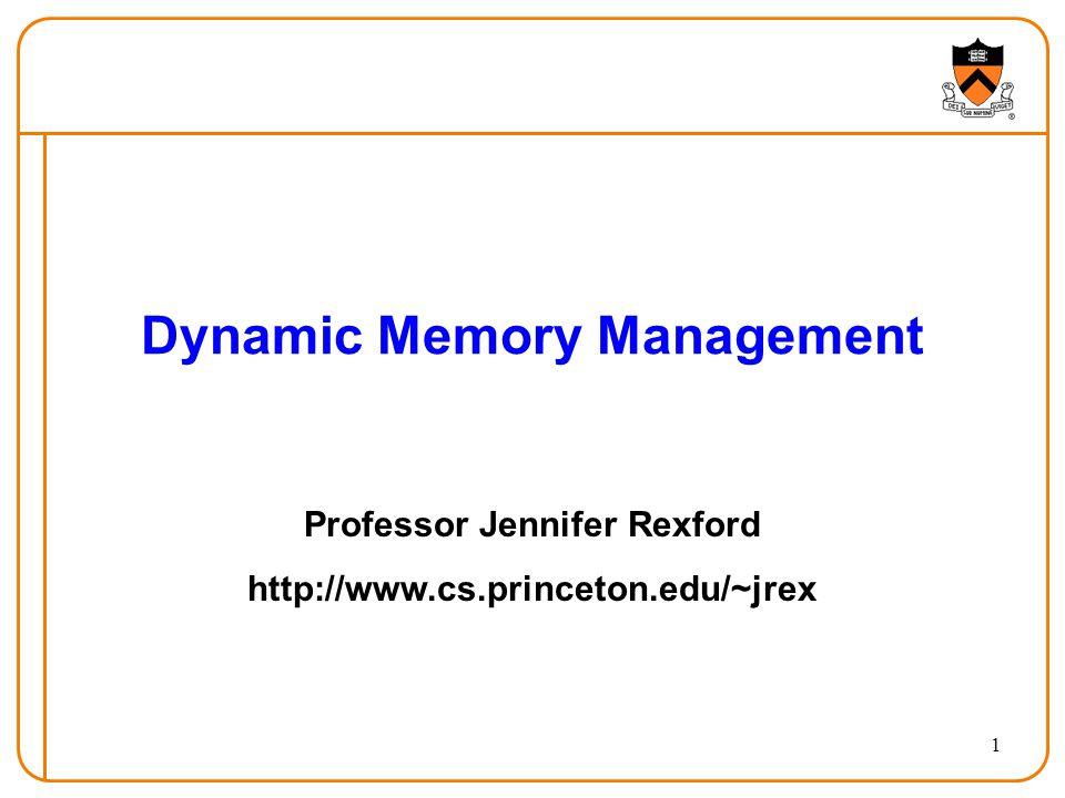 1 Dynamic Memory Management Professor Jennifer Rexford http://www.cs.princeton.edu/~jrex
