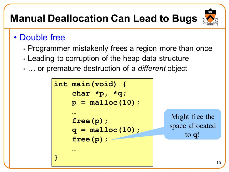 10 Manual Deallocation Can Lead to Bugs Double free  Programmer mistakenly frees a region more than once  Leading to corruption of the heap data str