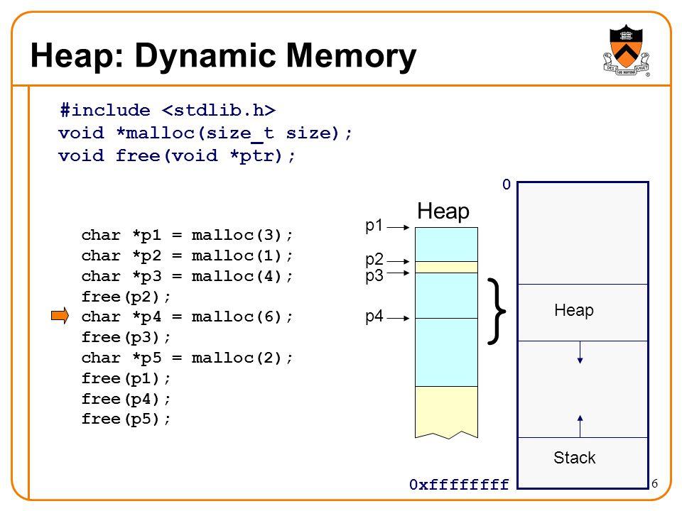 16 Heap: Dynamic Memory #include void *malloc(size_t size); void free(void *ptr); 0 0xffffffff Stack } Heap char *p1 = malloc(3); char *p2 = malloc(1)