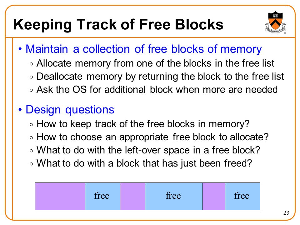 23 Keeping Track of Free Blocks Maintain a collection of free blocks of memory  Allocate memory from one of the blocks in the free list  Deallocate