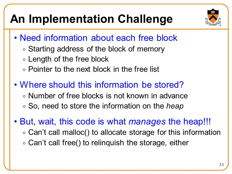 33 An Implementation Challenge Need information about each free block  Starting address of the block of memory  Length of the free block  Pointer t