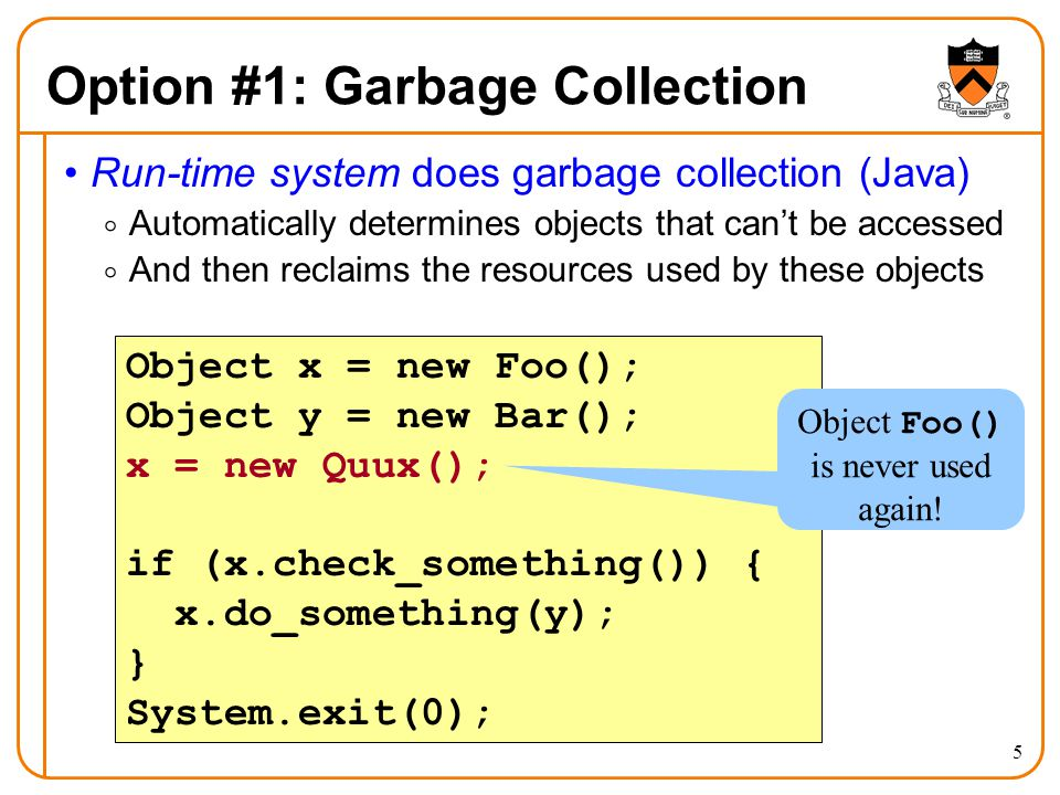 5 Option #1: Garbage Collection Run-time system does garbage collection (Java)  Automatically determines objects that can't be accessed  And then re