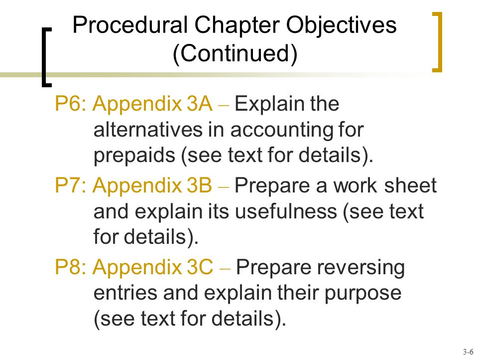 Procedural Chapter Objectives (Continued) P6: Appendix 3A – Explain the alternatives in accounting for prepaids (see text for details).