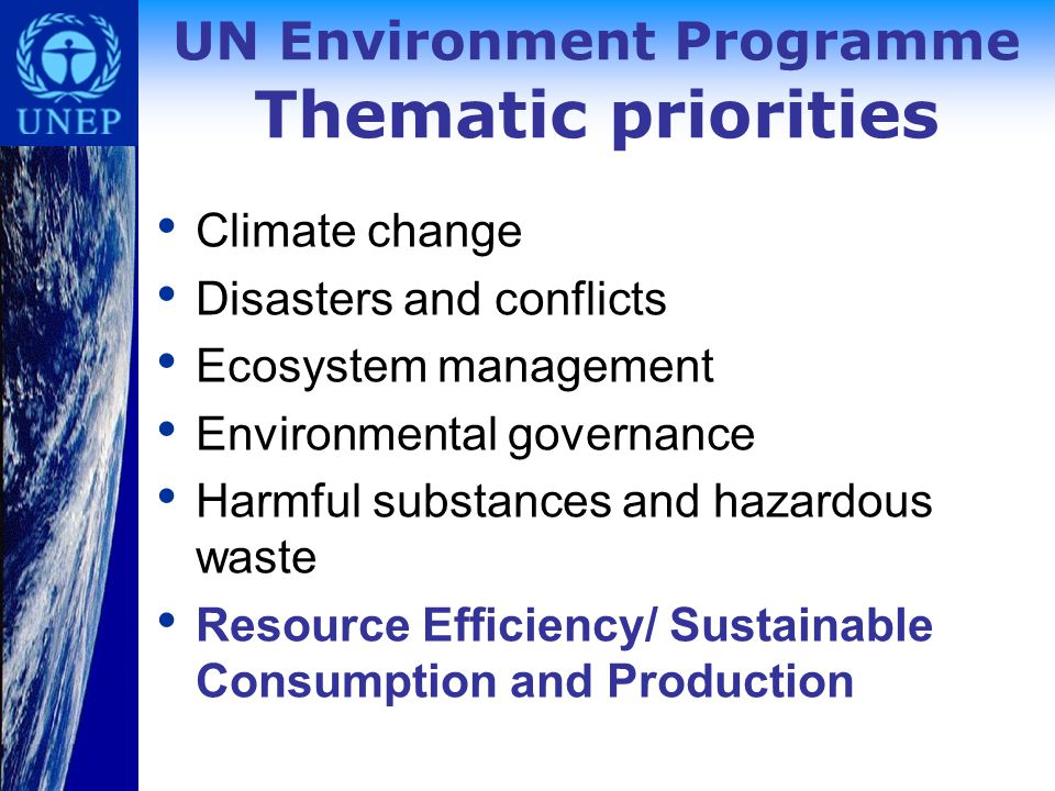 UN Environment Programme Thematic priorities Climate change Disasters and conflicts Ecosystem management Environmental governance Harmful substances and hazardous waste Resource Efficiency/ Sustainable Consumption and Production
