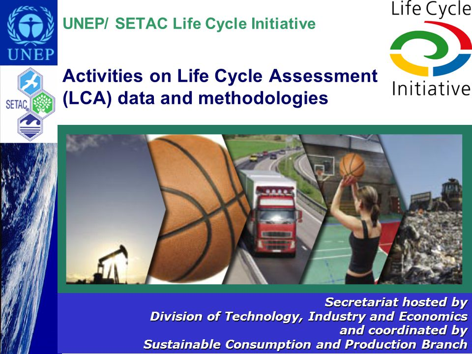 UNEP/ SETAC Life Cycle Initiative Activities on Life Cycle Assessment (LCA) data and methodologies Secretariat hosted by Division of Technology, Industry and Economics and coordinated by Sustainable Consumption and Production Branch