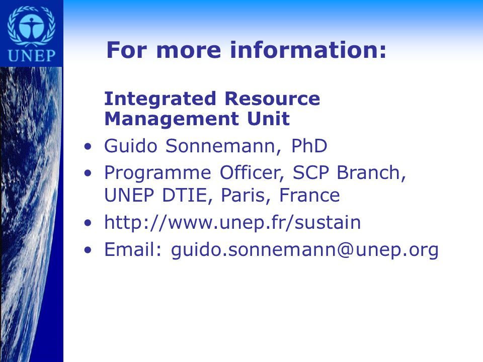 For more information: Integrated Resource Management Unit Guido Sonnemann, PhD Programme Officer, SCP Branch, UNEP DTIE, Paris, France http://www.unep.fr/sustain Email: guido.sonnemann@unep.org