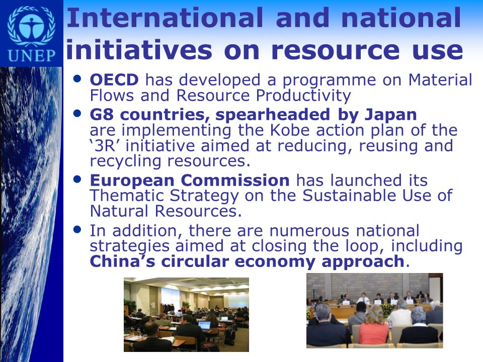International and national initiatives on resource use OECD has developed a programme on Material Flows and Resource Productivity G8 countries, spearheaded by Japan are implementing the Kobe action plan of the '3R' initiative aimed at reducing, reusing and recycling resources.