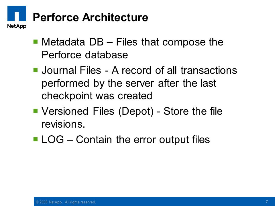 © 2008 NetApp. All rights reserved. 7 Perforce Architecture  Metadata DB – Files that compose the Perforce database  Journal Files - A record of all