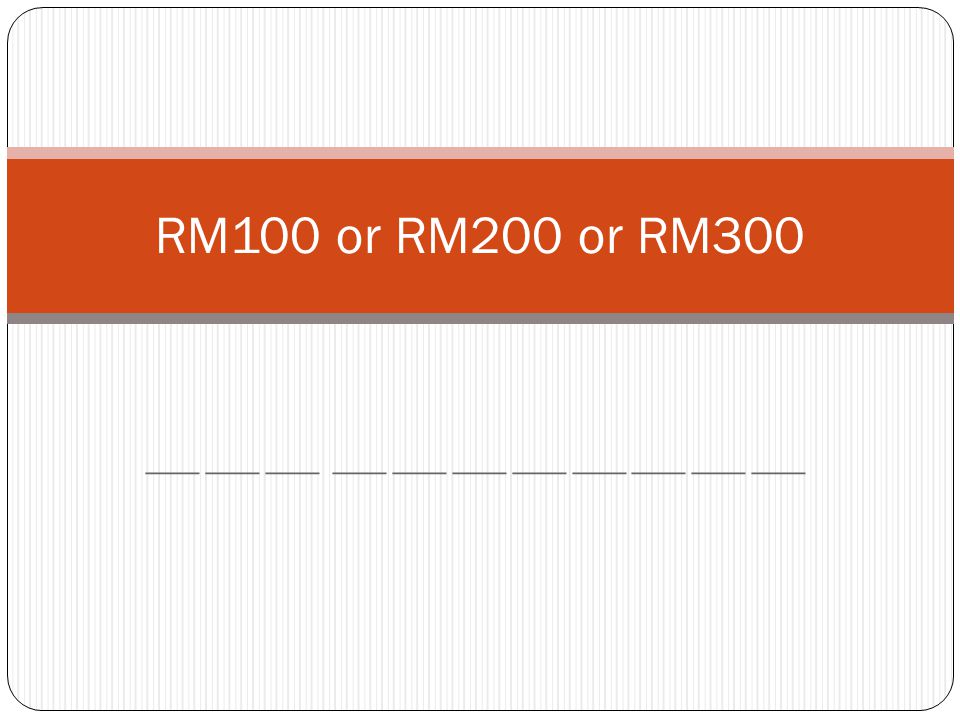 ___ ___ ___ ___ ___ ___ ___ ___ ___ ___ ___ RM100 or RM200 or RM300
