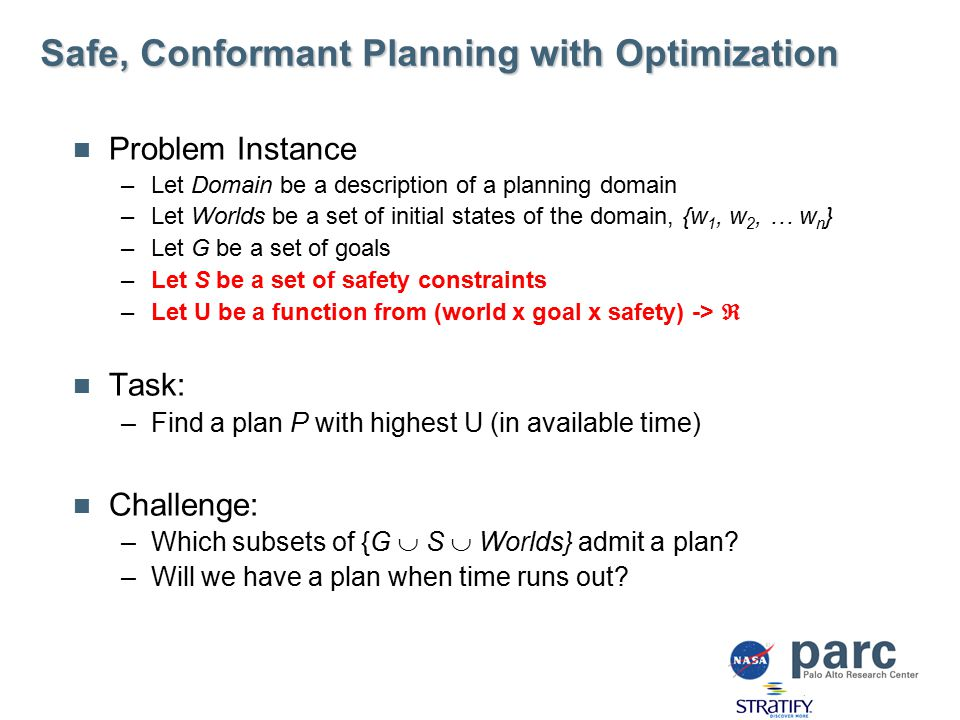 Safe, Conformant Planning with Optimization Problem Instance –Let Domain be a description of a planning domain –Let Worlds be a set of initial states of the domain, {w 1, w 2, … w n } –Let G be a set of goals –Let S be a set of safety constraints –Let U be a function from (world x goal x safety) ->  Task: –Find a plan P with highest U (in available time) Challenge: –Which subsets of {G  S  Worlds} admit a plan.