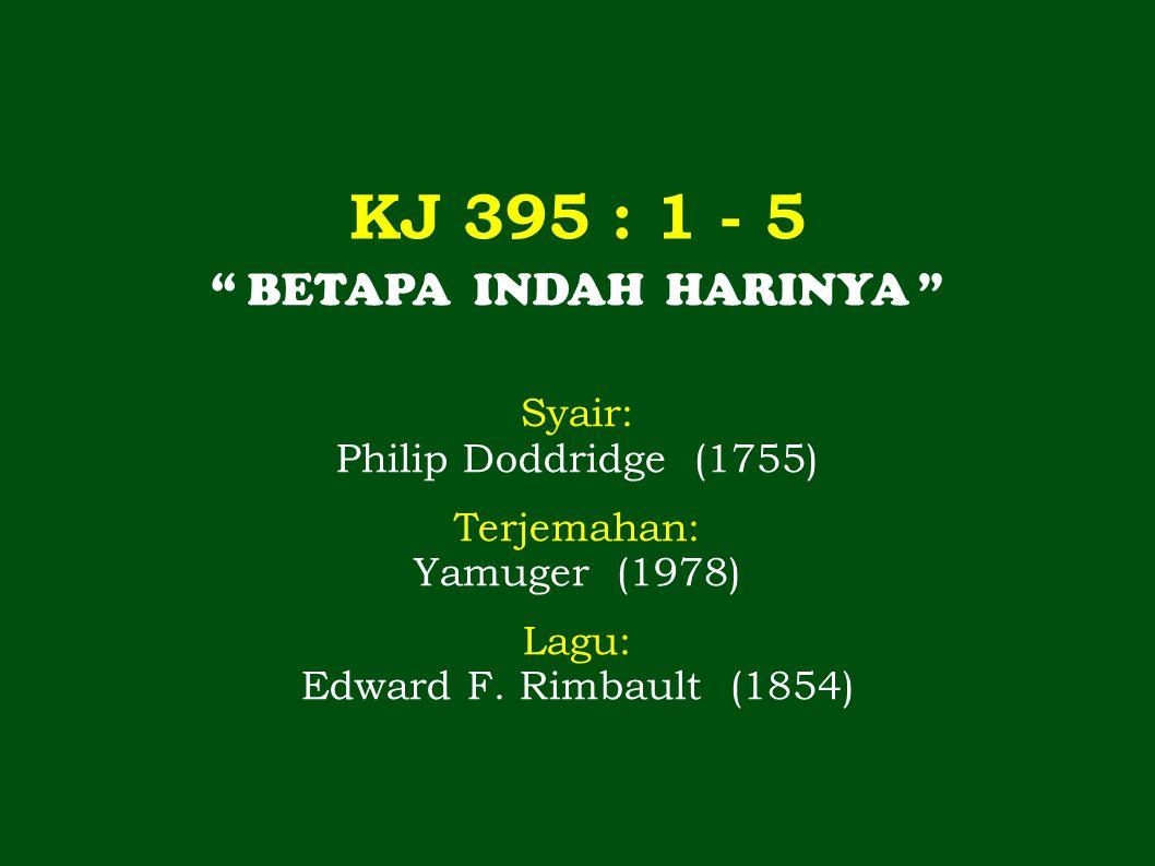 KJ 395 : 1 - 5 BETAPA INDAH HARINYA Syair: Philip Doddridge (1755) Terjemahan: Yamuger (1978) Lagu: Edward F.