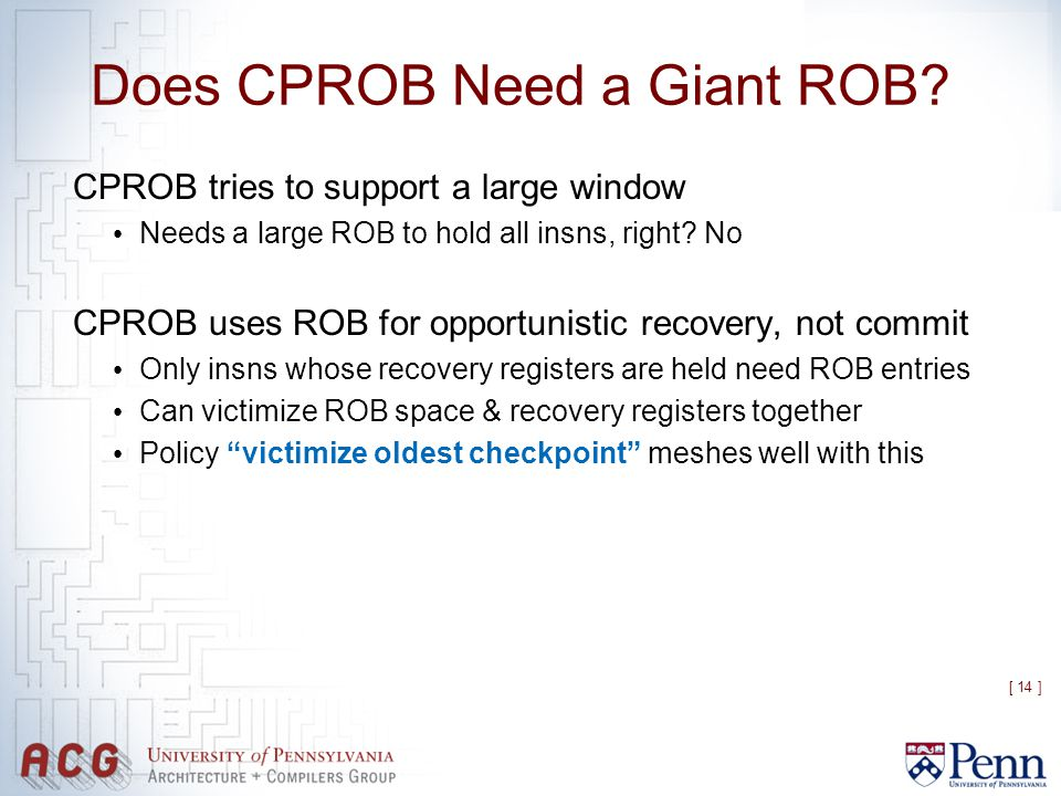 [ 14 ] Does CPROB Need a Giant ROB? CPROB tries to support a large window Needs a large ROB to hold all insns, right? No CPROB uses ROB for opportunis