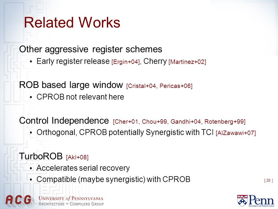 [ 26 ] Related Works Other aggressive register schemes Early register release [Ergin+04], Cherry [Martinez+02] ROB based large window [Cristal+04, Per