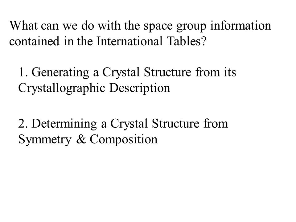 1. Generating a Crystal Structure from its Crystallographic Description What can we do with the space group information contained in the International