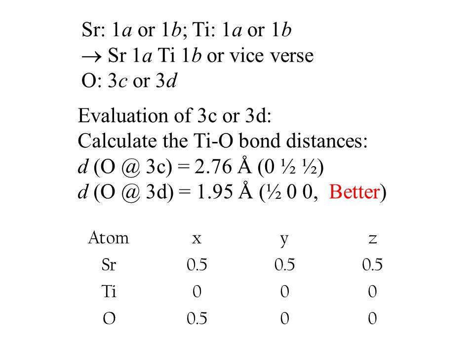 Sr: 1a or 1b; Ti: 1a or 1b  Sr 1a Ti 1b or vice verse O: 3c or 3d Evaluation of 3c or 3d: Calculate the Ti-O bond distances: d (O @ 3c) = 2.76 Å (0 ½