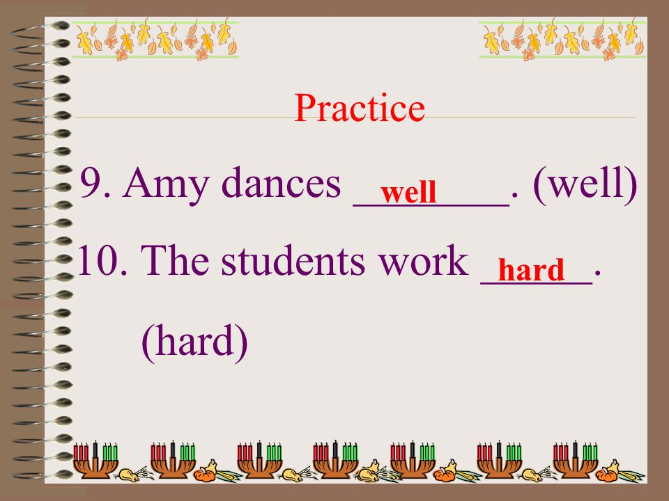 Practice 9. Amy dances _______. (well) 10. The students work _____. (hard) well hard