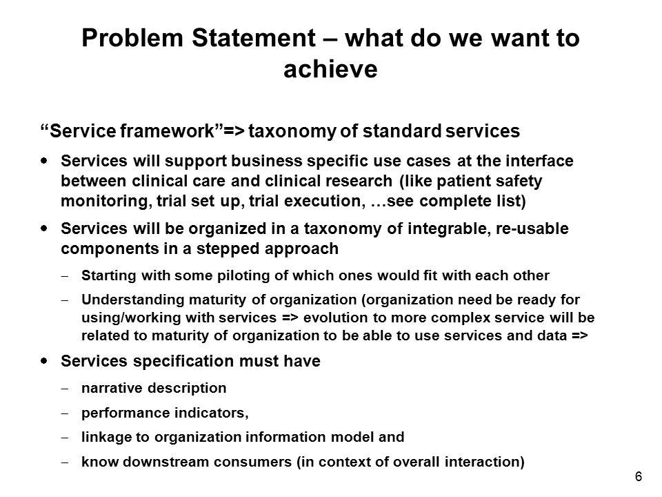"6 Problem Statement – what do we want to achieve ""Service framework""=> taxonomy of standard services  Services will support business specific use cas"