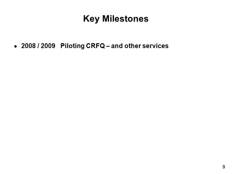 9 Key Milestones  2008 / 2009 Piloting CRFQ – and other services