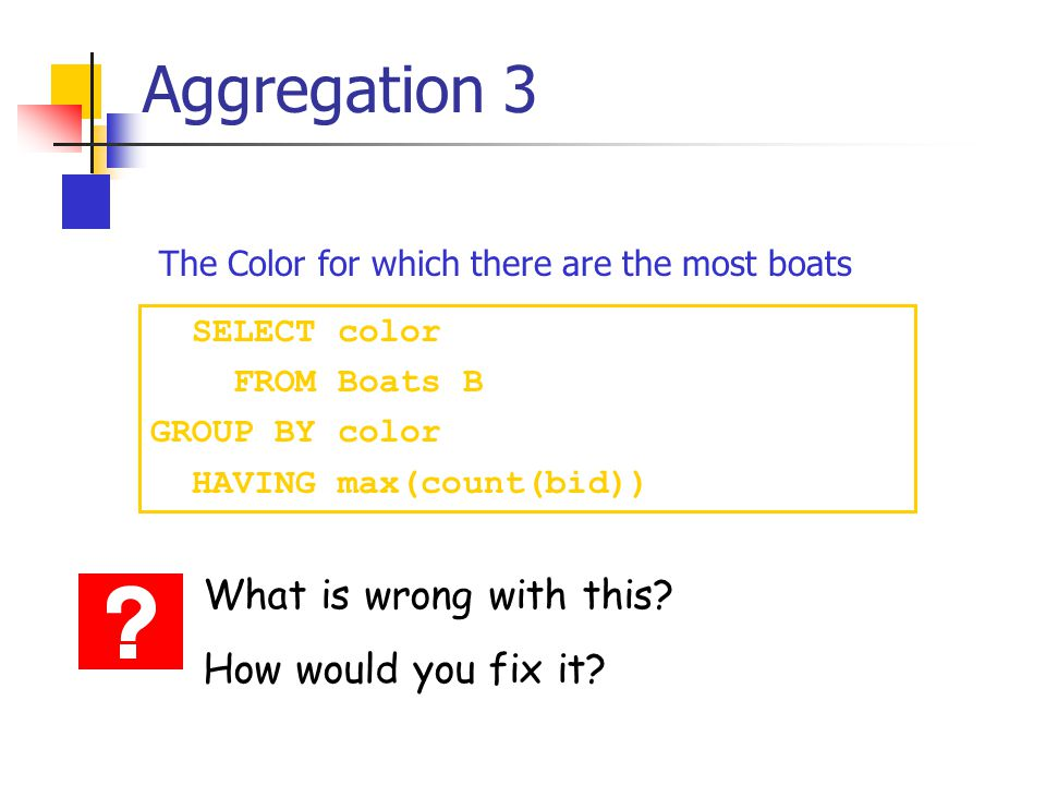 Aggregation 3 SELECT color FROM Boats B GROUP BY color HAVING max(count(bid)) What is wrong with this.