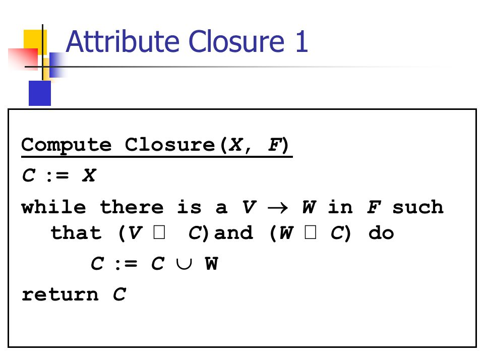 Compute Closure(X, F) C := X while there is a V  W in F such that (V  C)and (W  C) do C := C  W return C Attribute Closure 1