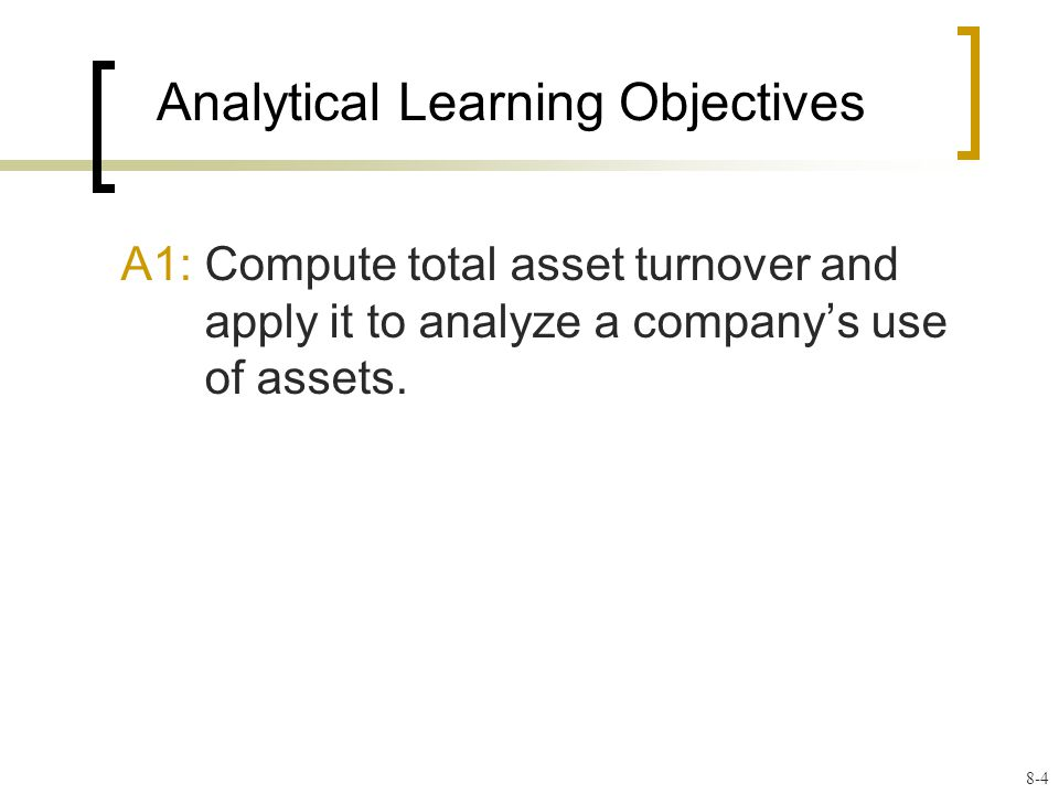 Analytical Learning Objectives A1: Compute total asset turnover and apply it to analyze a company's use of assets.
