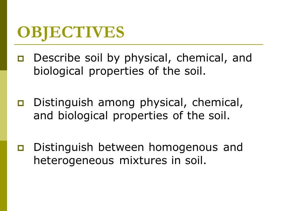 OBJECTIVES  Describe soil by physical, chemical, and biological properties of the soil.  Distinguish among physical, chemical, and biological proper