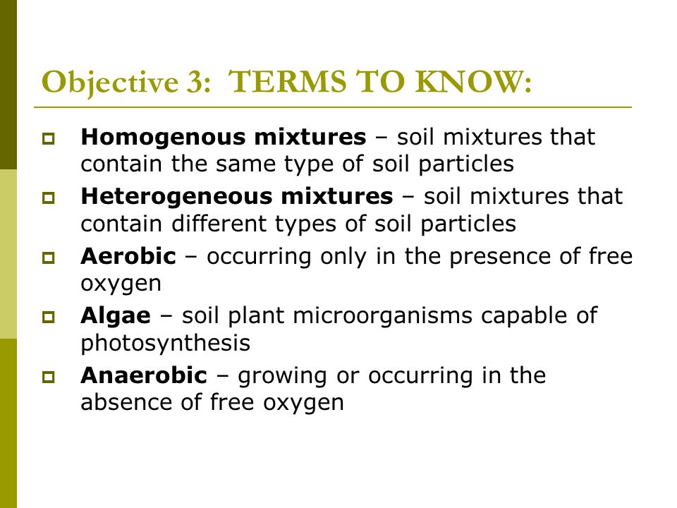 Objective 3: TERMS TO KNOW:  Homogenous mixtures – soil mixtures that contain the same type of soil particles  Heterogeneous mixtures – soil mixture