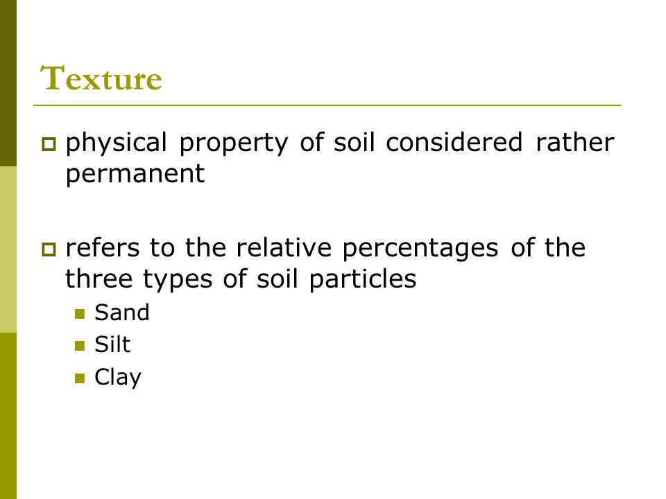 Texture  physical property of soil considered rather permanent  refers to the relative percentages of the three types of soil particles Sand Silt Cl