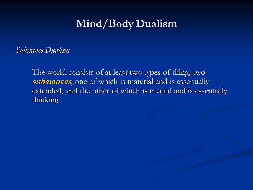 Mind/Body Dualism Substance Dualism The world consists of at least two types of thing, two substances, one of which is material and is essentially extended, and the other of which is mental and is essentially thinking.