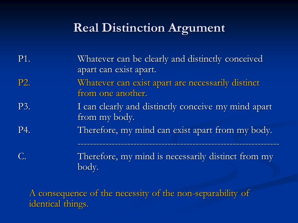 Real Distinction Argument P1.Whatever can be clearly and distinctly conceived apart can exist apart.