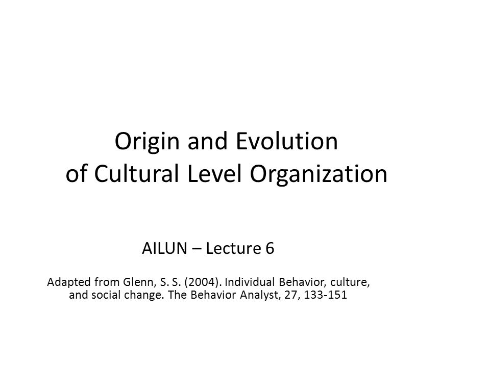 Culture Defined: Patterns of learned behavior transmitted socially, as well as products of that behavior (objects, technologies, institutions) Prerequisites: social species, uncommitted behavior, susceptibility to operant processes Level of analysis: supraorganismic – involves interlocking behavioral contingencies of multiple organisms No new behavioral processes -- each organism's operant behavior still analyzed in terms of behavioral principles operating at the level of the individual organism Reasons for similarities in content of human operants –similarities in non-social or social environments result in independently produced similarities of operants in different repertoires (no cultural transmission) –social environmental events incidentally contribute to similarity –similarity systematically programmed via contrived socially mediated contingencies