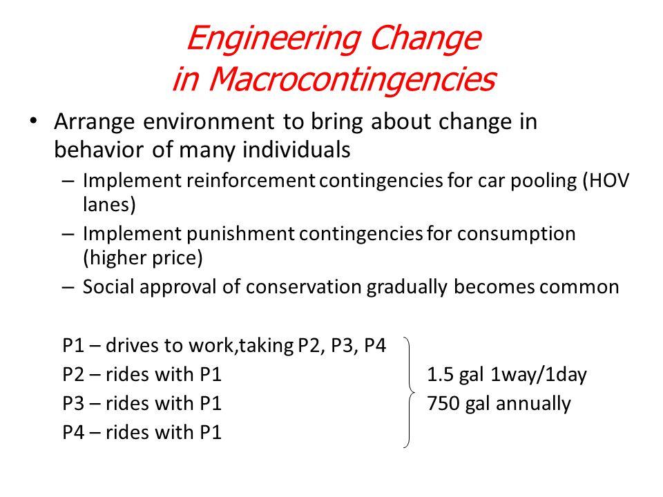 Engineering Change in Macrocontingencies Arrange environment to bring about change in behavior of many individuals – Implement reinforcement contingen