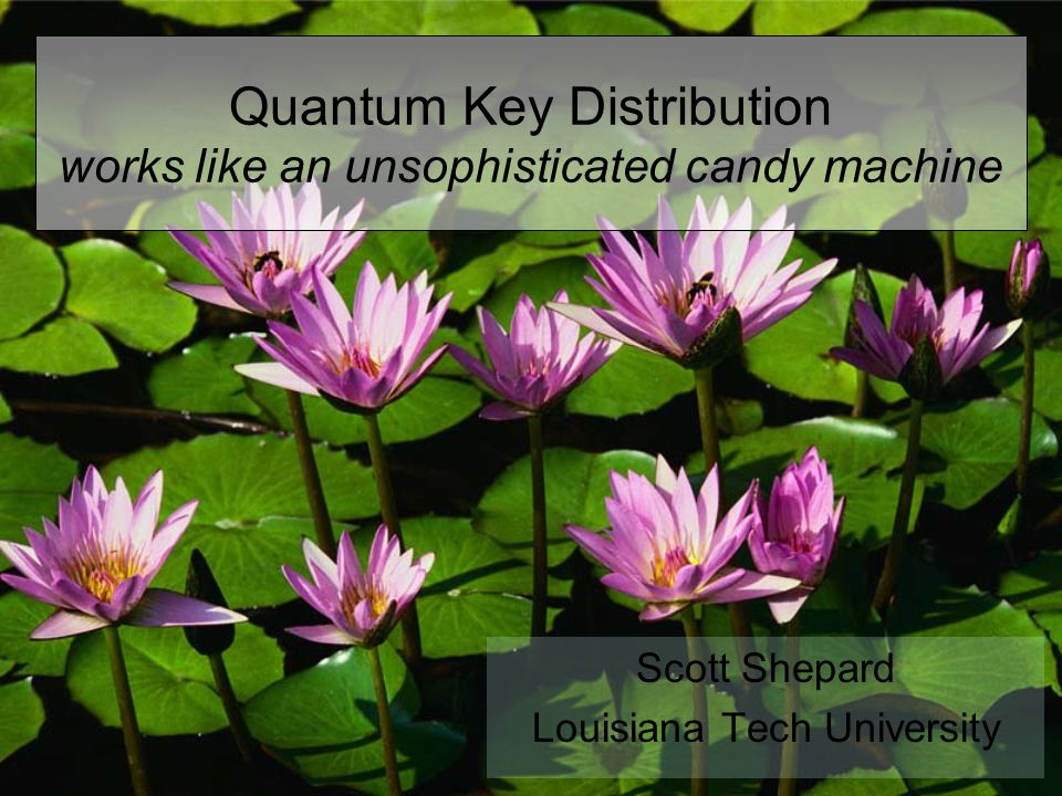 Quantum Key Distribution works like an unsophisticated candy machine Scott Shepard Louisiana Tech University