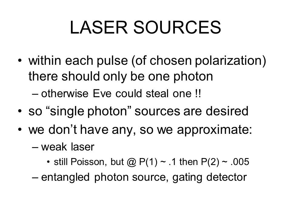 LASER SOURCES within each pulse (of chosen polarization) there should only be one photon –otherwise Eve could steal one !.