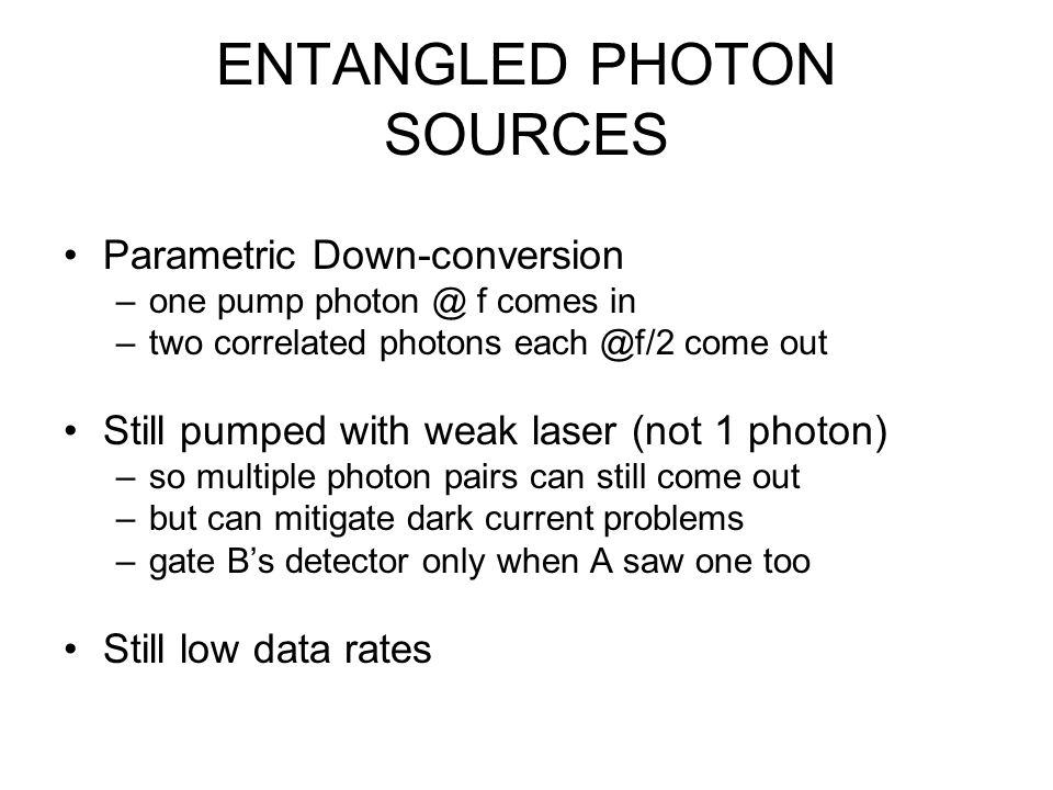 ENTANGLED PHOTON SOURCES Parametric Down-conversion –one pump photon @ f comes in –two correlated photons each @f/2 come out Still pumped with weak laser (not 1 photon) –so multiple photon pairs can still come out –but can mitigate dark current problems –gate B's detector only when A saw one too Still low data rates