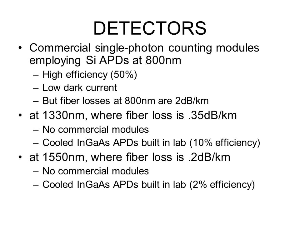 DETECTORS Commercial single-photon counting modules employing Si APDs at 800nm –High efficiency (50%) –Low dark current –But fiber losses at 800nm are 2dB/km at 1330nm, where fiber loss is.35dB/km –No commercial modules –Cooled InGaAs APDs built in lab (10% efficiency) at 1550nm, where fiber loss is.2dB/km –No commercial modules –Cooled InGaAs APDs built in lab (2% efficiency)
