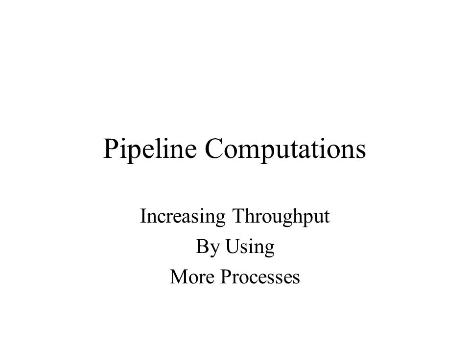 Pipeline Computations Increasing Throughput By Using More Processes