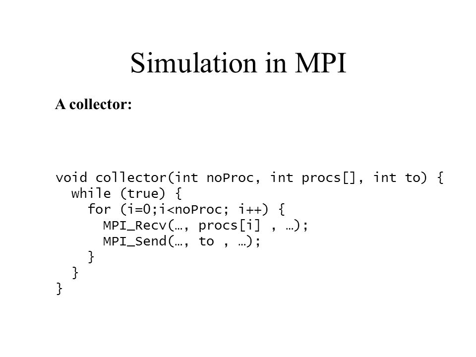 Simulation in MPI void collector(int noProc, int procs[], int to) { while (true) { for (i=0;i<noProc; i++) { MPI_Recv(…, procs[i], …); MPI_Send(…, to, …); } A collector: