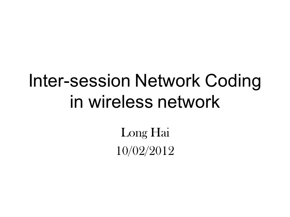 Inter-session Network Coding in wireless network Long Hai 10/02/2012