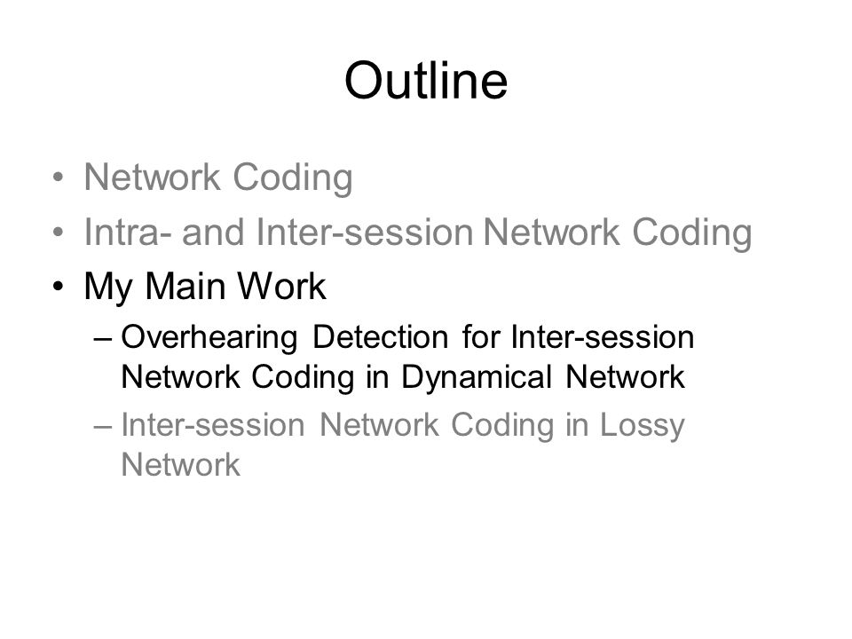 Outline Network Coding Intra- and Inter-session Network Coding My Main Work –Overhearing Detection for Inter-session Network Coding in Dynamical Netwo