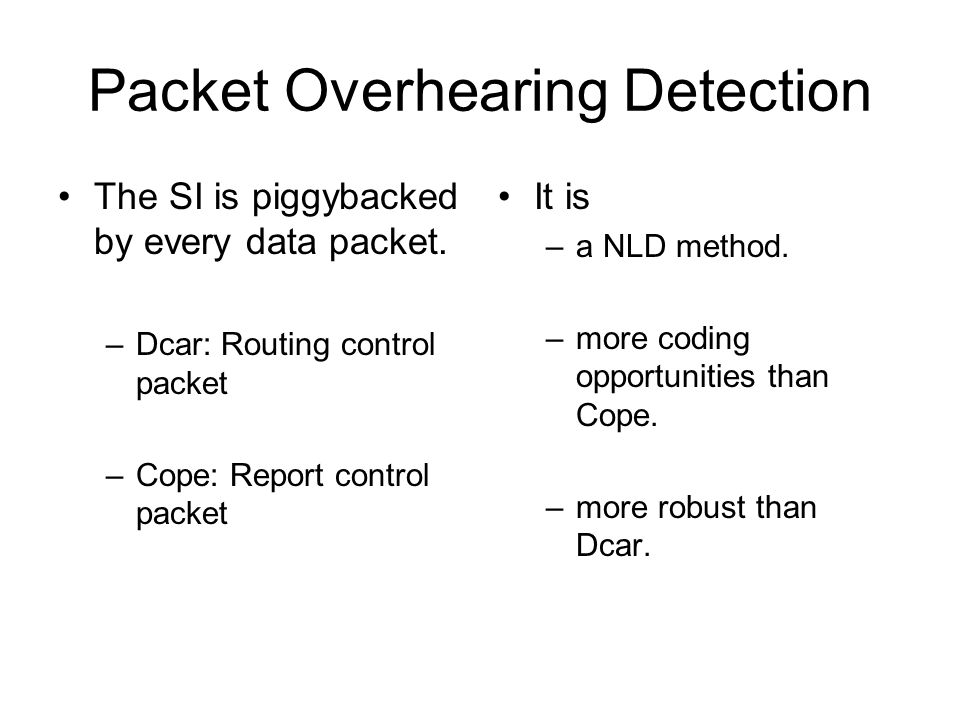 Packet Overhearing Detection The SI is piggybacked by every data packet. –Dcar: Routing control packet –Cope: Report control packet It is –a NLD metho