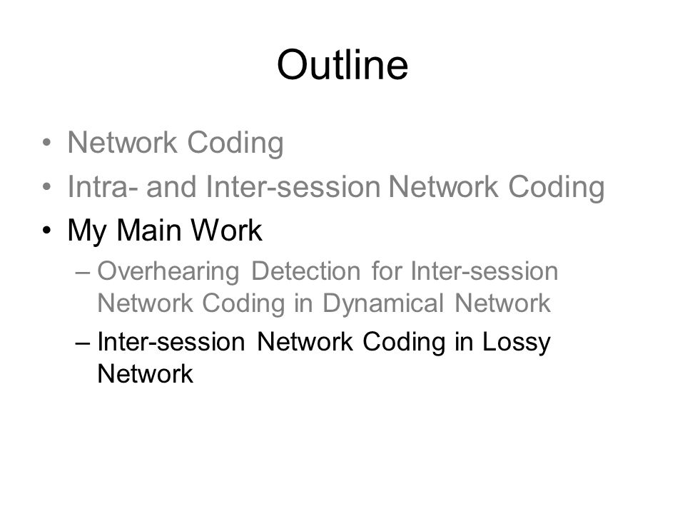 Outline Network Coding Intra- and Inter-session Network Coding My Main Work –Overhearing Detection for Inter-session Network Coding in Dynamical Network –Inter-session Network Coding in Lossy Network