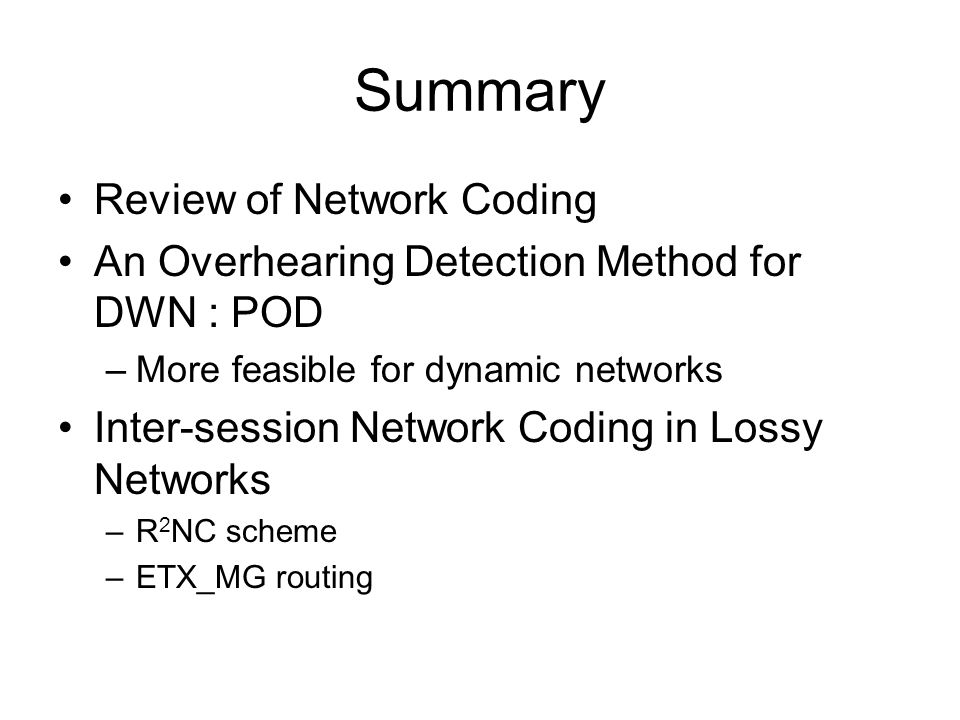 Summary Review of Network Coding An Overhearing Detection Method for DWN : POD –More feasible for dynamic networks Inter-session Network Coding in Los