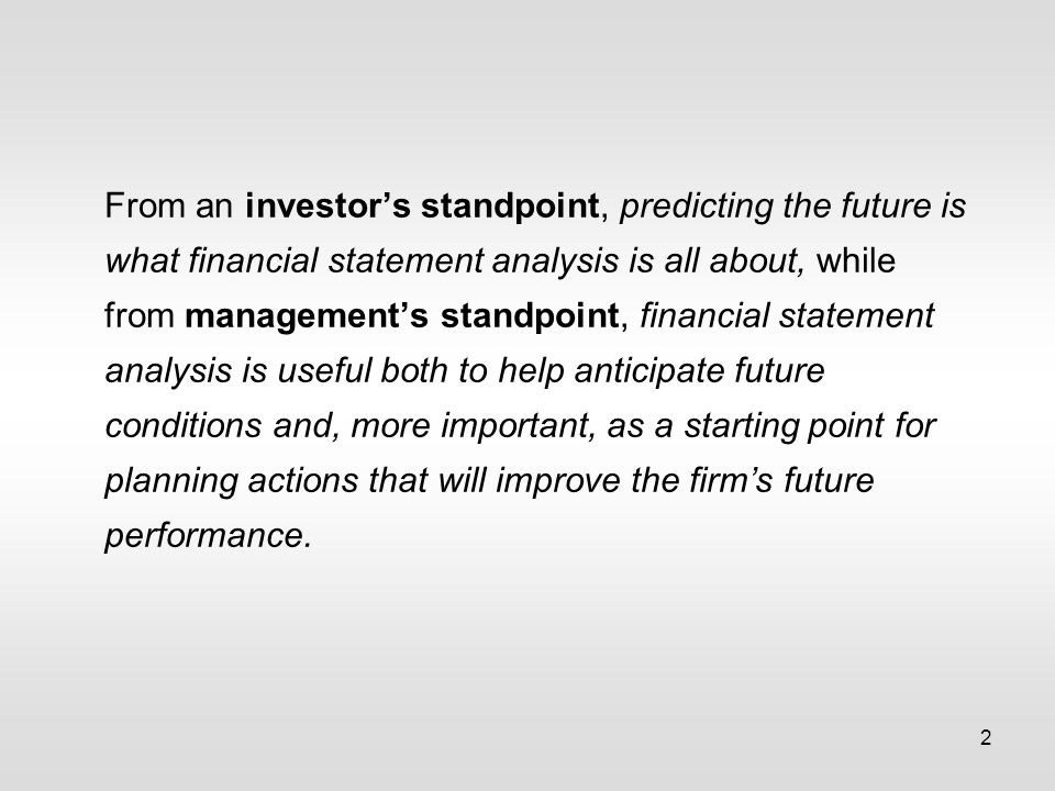 2 From an investor's standpoint, predicting the future is what financial statement analysis is all about, while from management's standpoint, financial statement analysis is useful both to help anticipate future conditions and, more important, as a starting point for planning actions that will improve the firm's future performance.