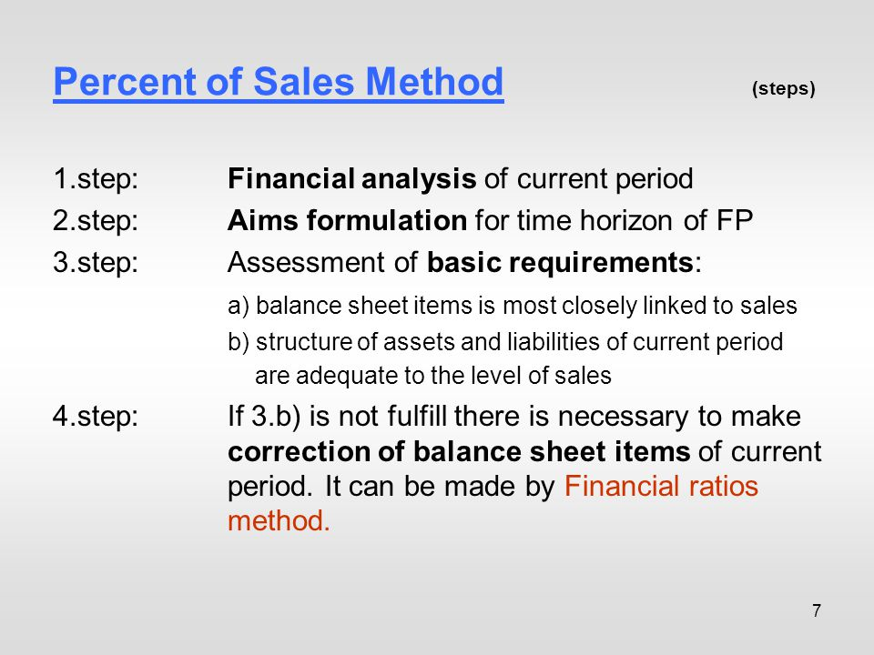 7 Percent of Sales Method (steps) 1.step:Financial analysis of current period 2.step:Aims formulation for time horizon of FP 3.step: Assessment of basic requirements: a) balance sheet items is most closely linked to sales b) structure of assets and liabilities of current period are adequate to the level of sales 4.step:If 3.b) is not fulfill there is necessary to make correction of balance sheet items of current period.